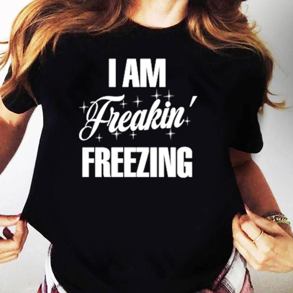 I Am Freaking Freezing Shirt Ladies tee