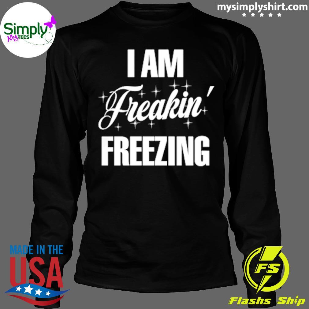 I Am Freaking Freezing Shirt Longsleeve