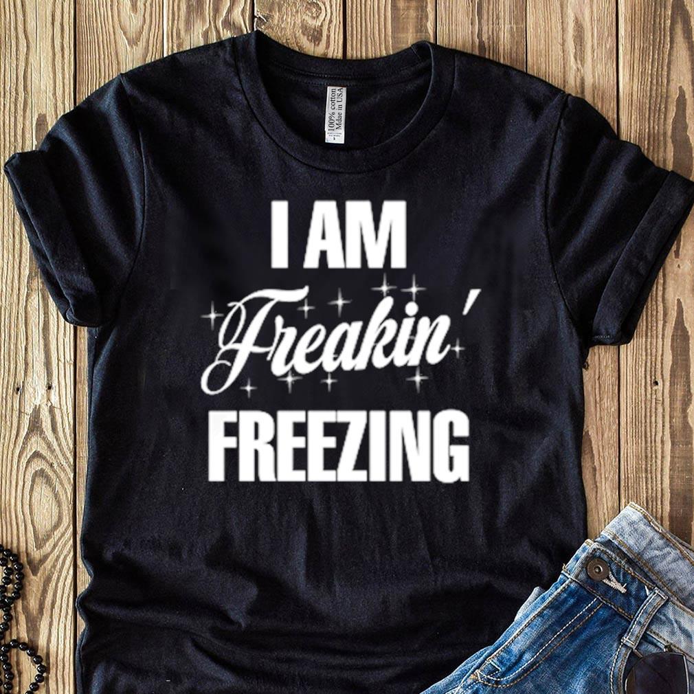 I Am Freaking Freezing Shirt