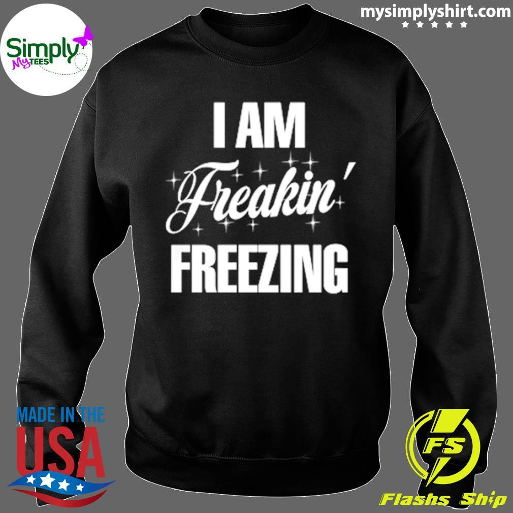 I Am Freaking Freezing Shirt Sweater
