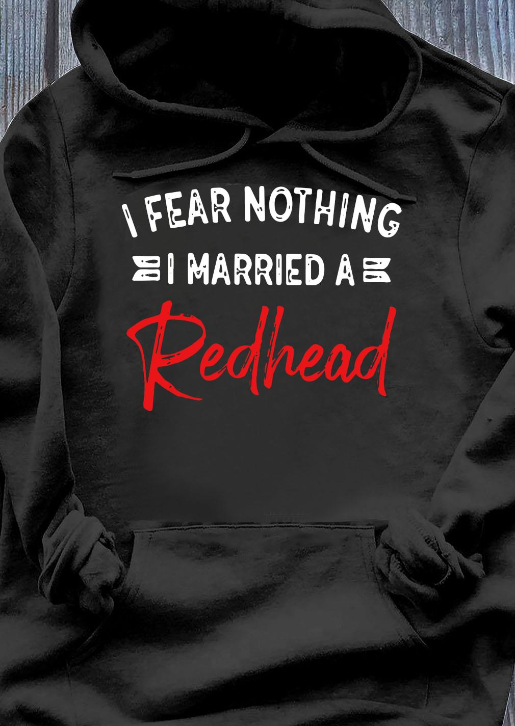 I Fear Nothing I Married A Redhead Shirt Hoodie