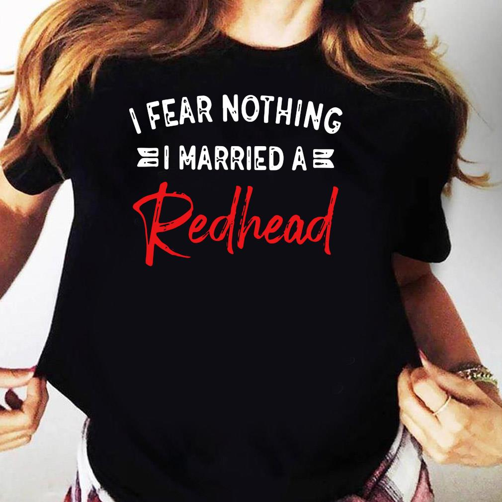 I Fear Nothing I Married A Redhead Shirt Ladies tee