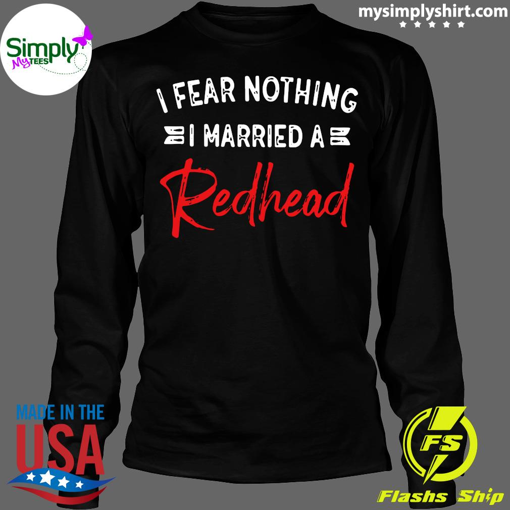 I Fear Nothing I Married A Redhead Shirt Longsleeve