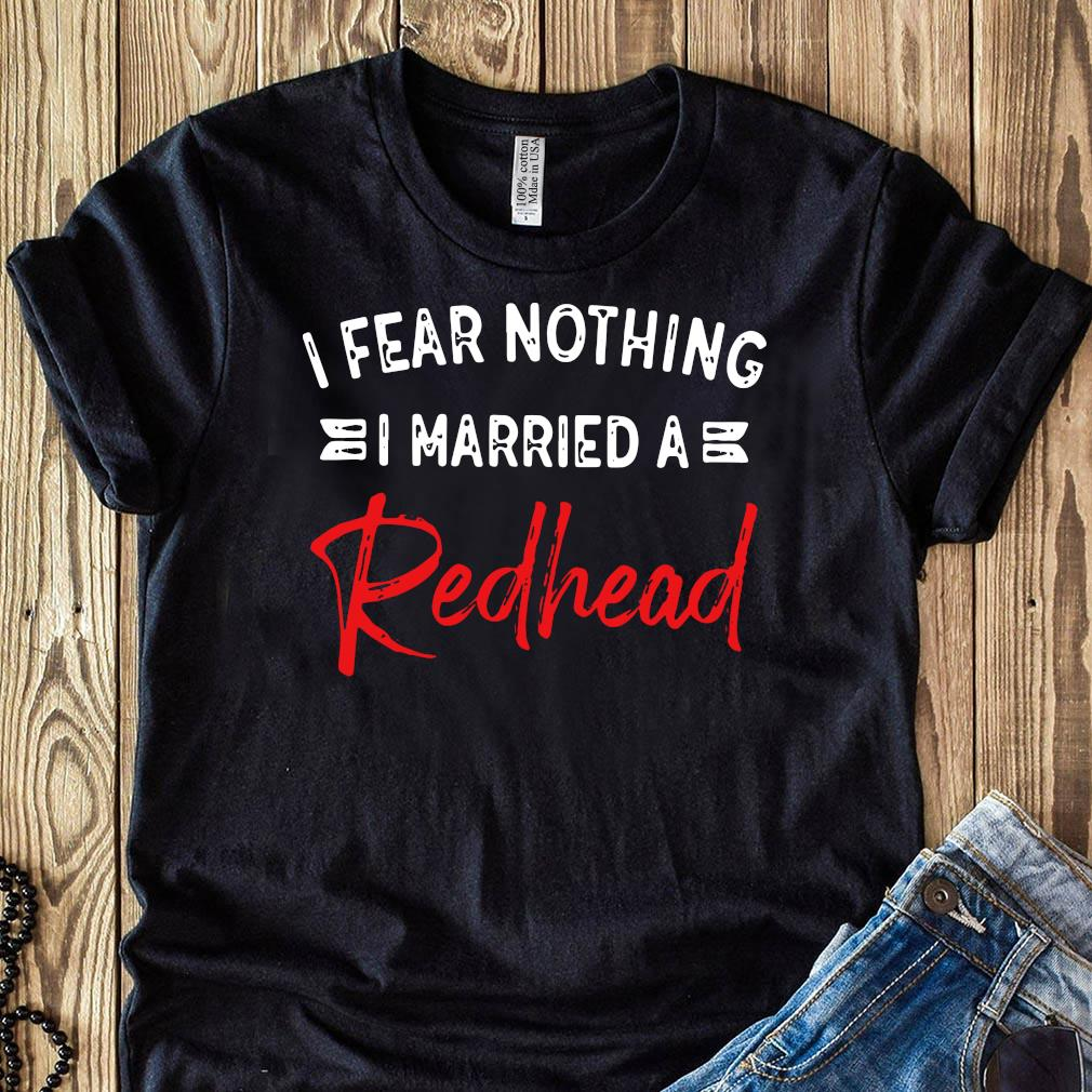 I Fear Nothing I Married A Redhead Shirt