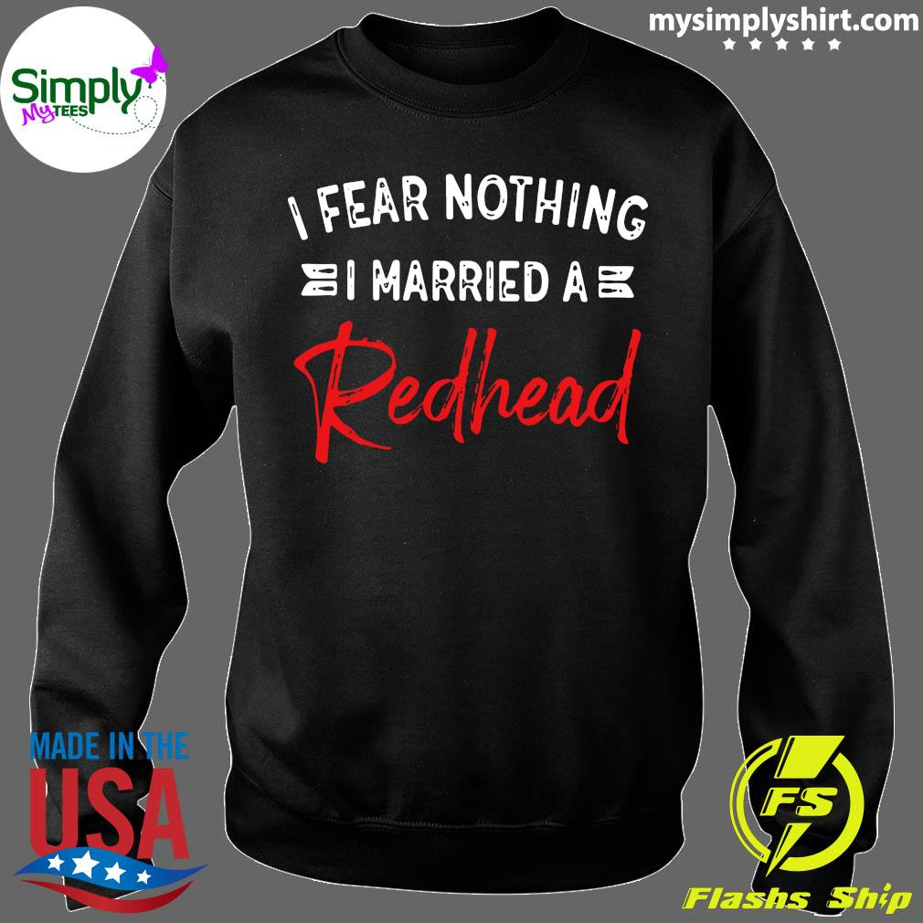 I Fear Nothing I Married A Redhead Shirt Sweater