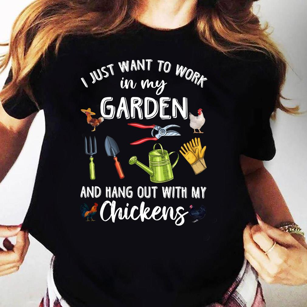 I Just Want To Work In My Garden And Hang Out With My Chickens Shirt (1) Ladies tee