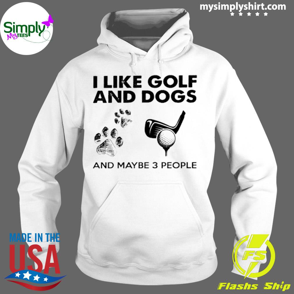 I Like Golf And Dogs And Maybe 3 People Shirt Hoodie