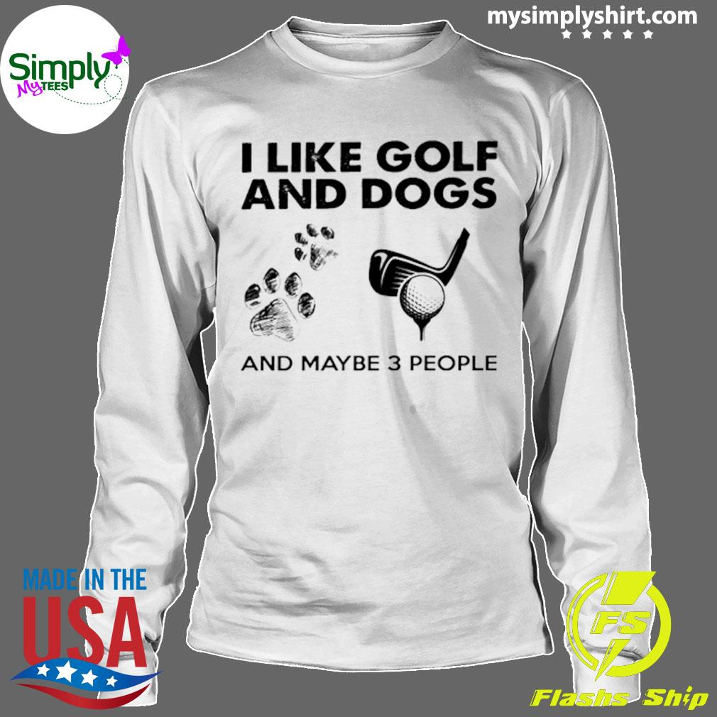 I Like Golf And Dogs And Maybe 3 People Shirt Longsleeve