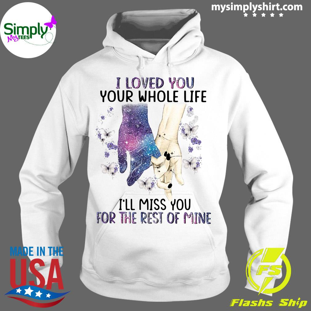 I Loved You Your Whole Life I_ll Miss You For The Rest Of Mine Shirt Hoodie