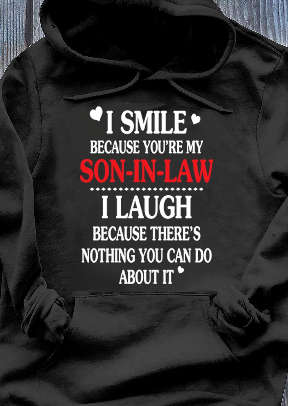 I Smile Because Youre My Son-in Law I Laugh Because Theres Nothing You Can Do About It Gif Shirt Hoodie