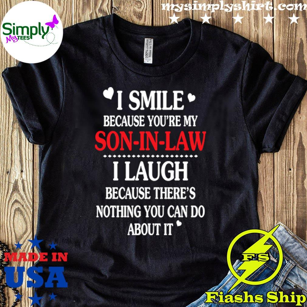 I Smile Because Youre My Son-in Law I Laugh Because Theres Nothing You Can Do About It Gif Shirt