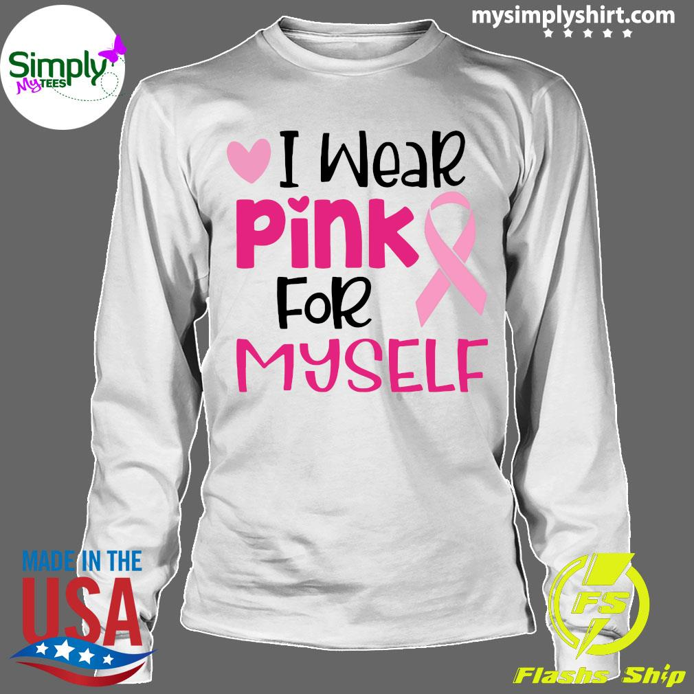 I Wear Pink For Myself Cancer Shirt Longsleeve
