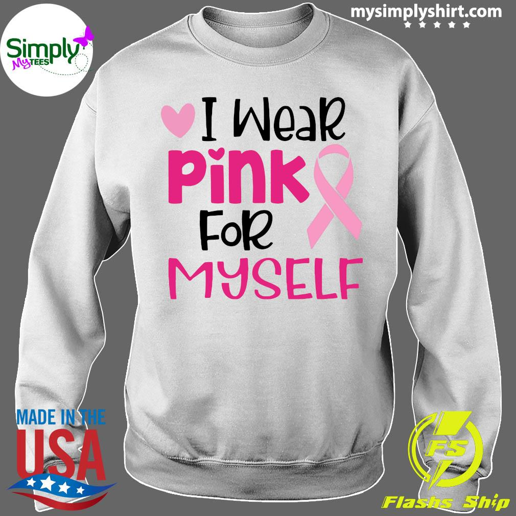 I Wear Pink For Myself Cancer Shirt Sweater
