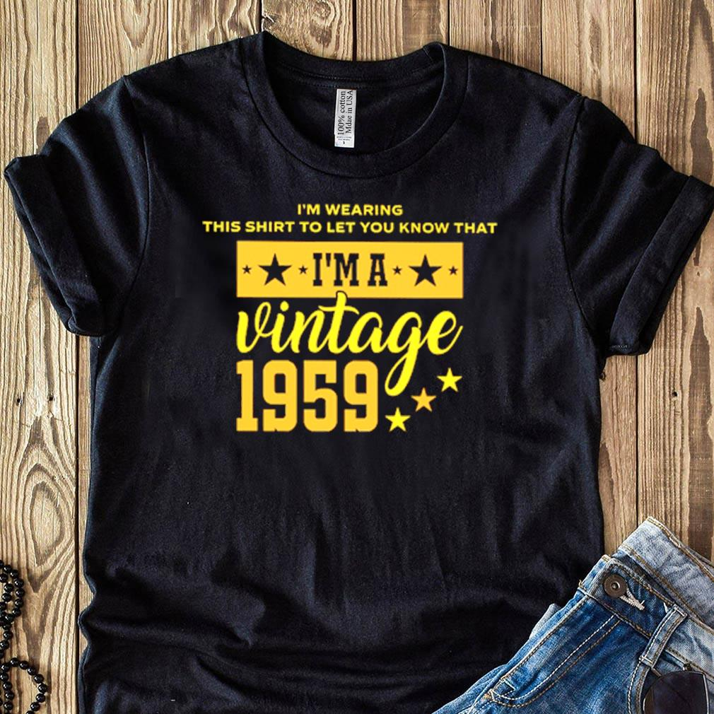 Im Wearing This Shirt To Let You Know That Im A Vintage 1959 Shirt