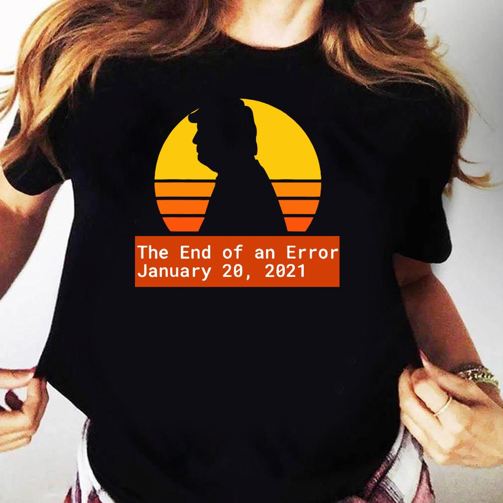 January 20 2021 The End of an Error Trump Biden Kamala Vintage Shirt Ladies tee
