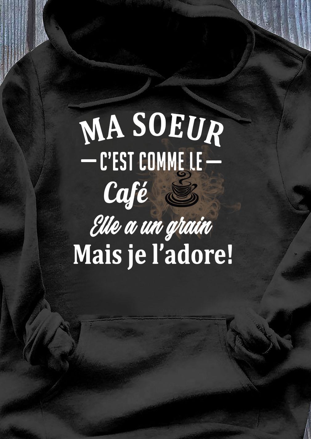 Ma Soeur C'est Comme Le Cafe Eue A Un Grain Mais Je L'adore Shirt Hoodie