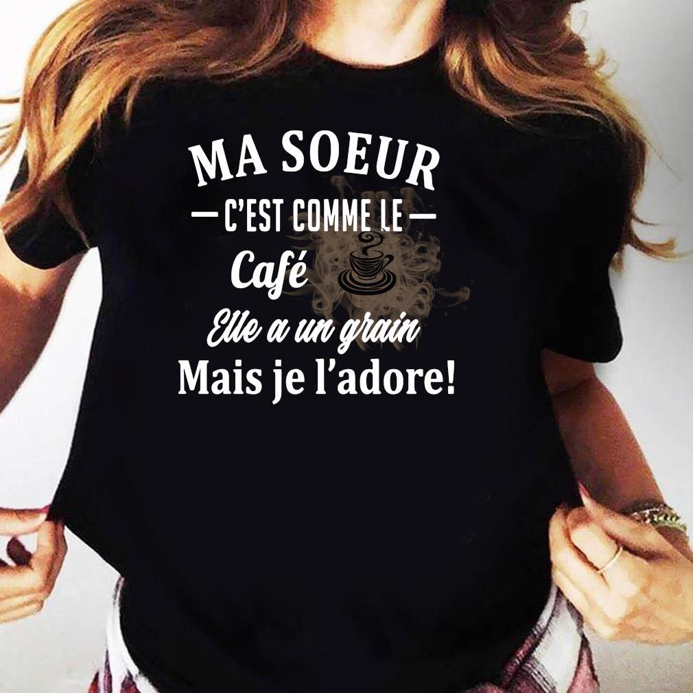 Ma Soeur C'est Comme Le Cafe Eue A Un Grain Mais Je L'adore Shirt Ladies tee