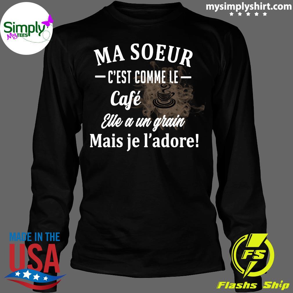 Ma Soeur C'est Comme Le Cafe Eue A Un Grain Mais Je L'adore Shirt Longsleeve