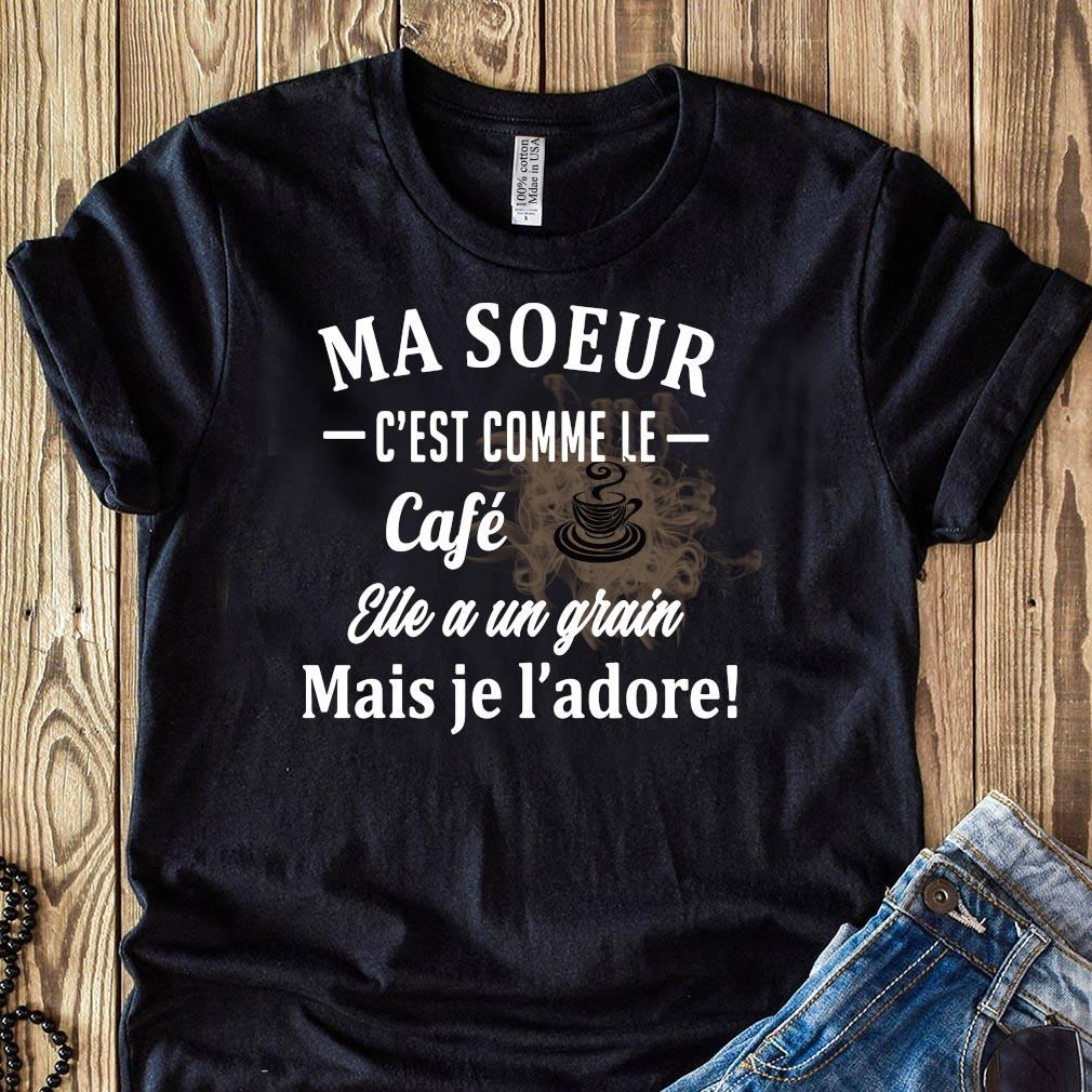 Ma Soeur C'est Comme Le Cafe Eue A Un Grain Mais Je L'adore Shirt