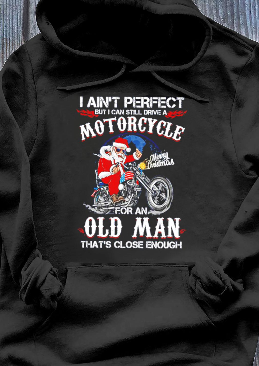 Santa Biker I Aint Perfect But I Can Still Drive A Motorcycle For An Old Man Christmas Shirt Hoodie