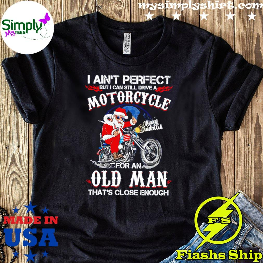 Santa Biker I Aint Perfect But I Can Still Drive A Motorcycle For An Old Man Christmas Shirt