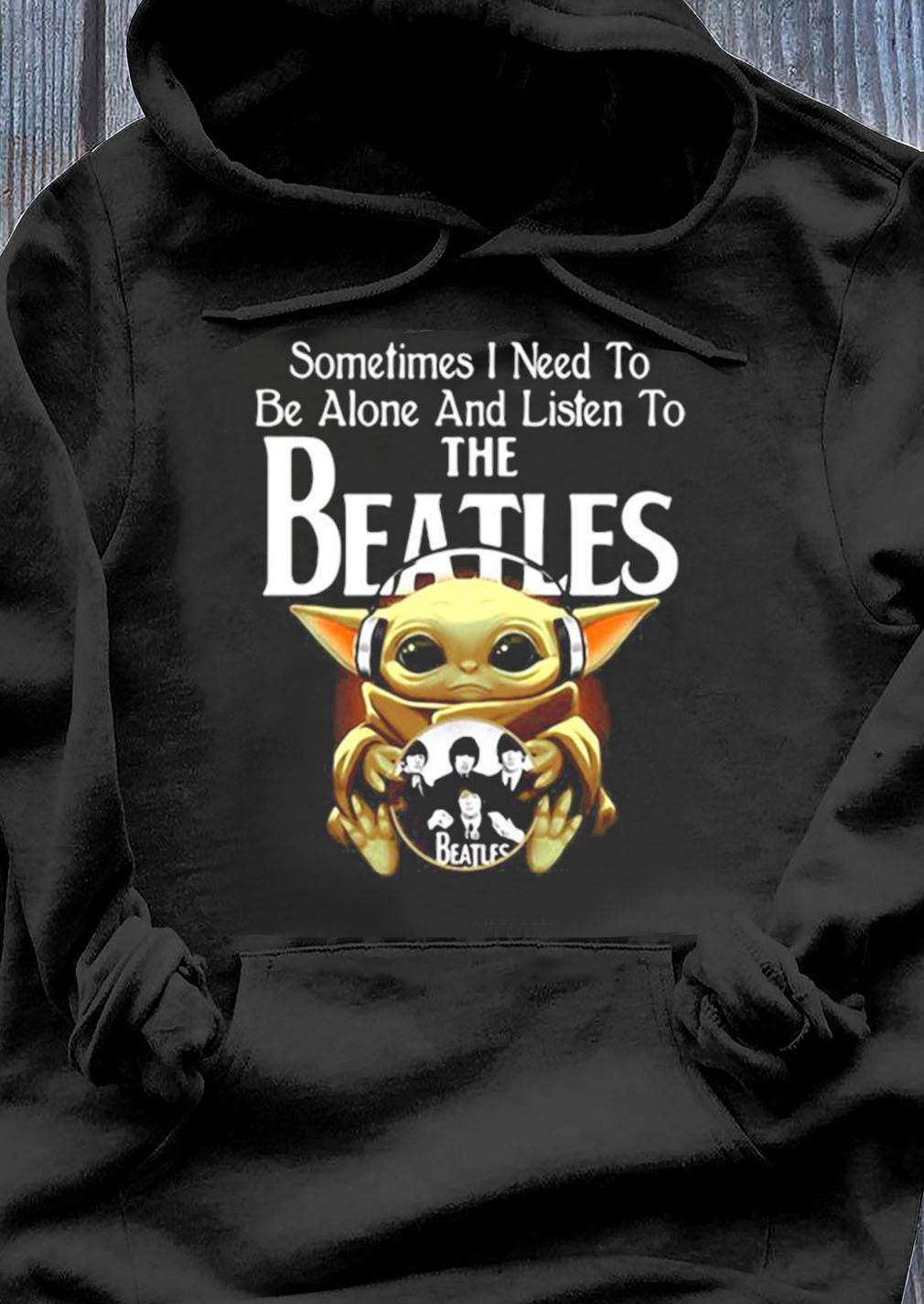 Sometimes I Need To Be Alone And Listen To The Beatles Baby Yoda Shirt Hoodie
