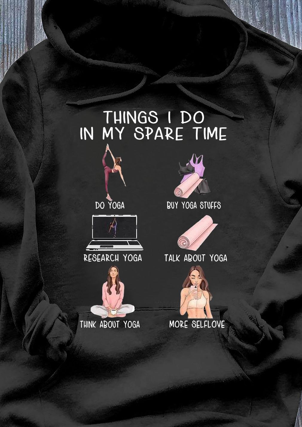 Things I Do In My Spare Time Do Yoga Buy Yoga Stuffs Research Yoga Talk About Yoga Shirt Hoodie