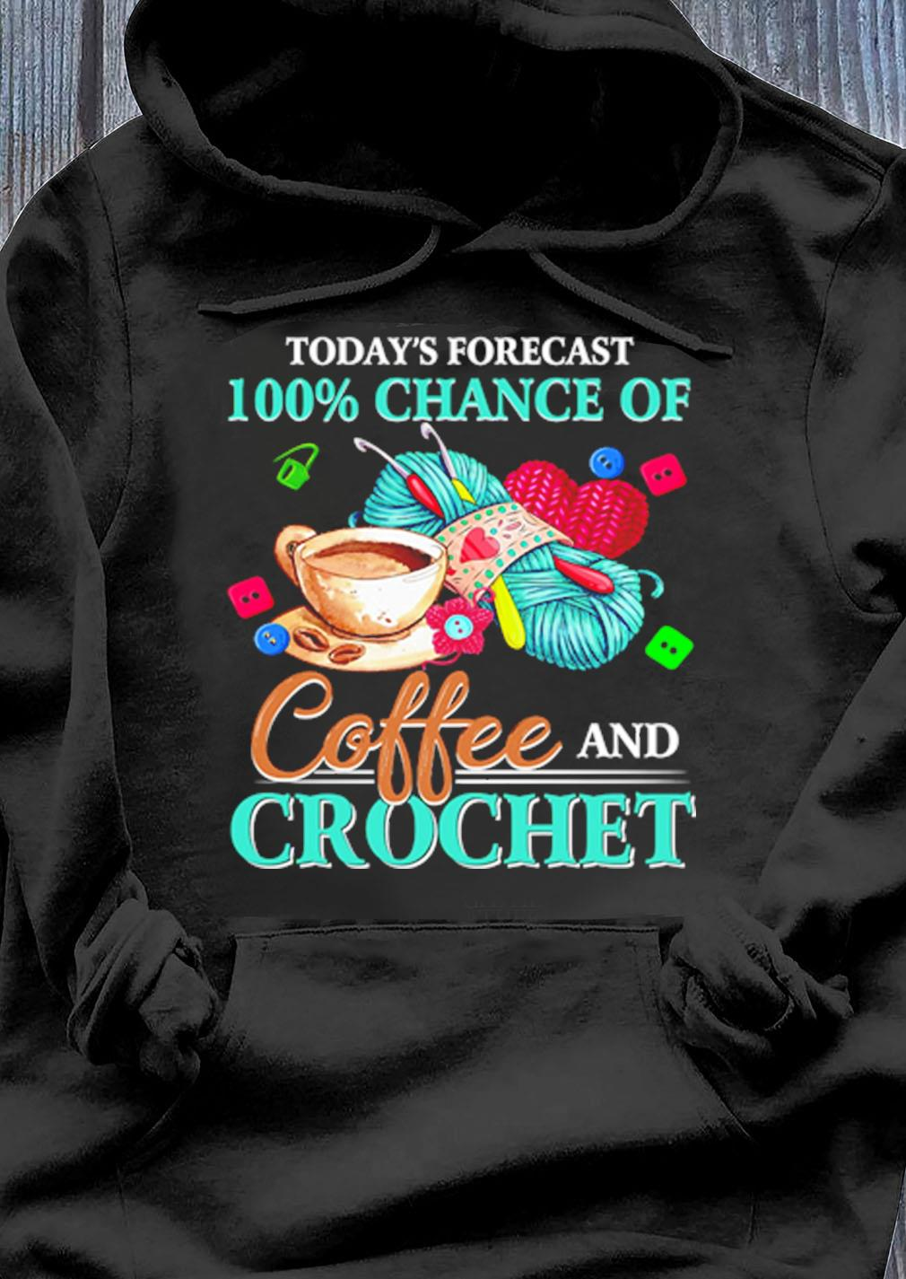 Todays Forecast 100 Chance Of Coffee And Crochet Shirt Hoodie
