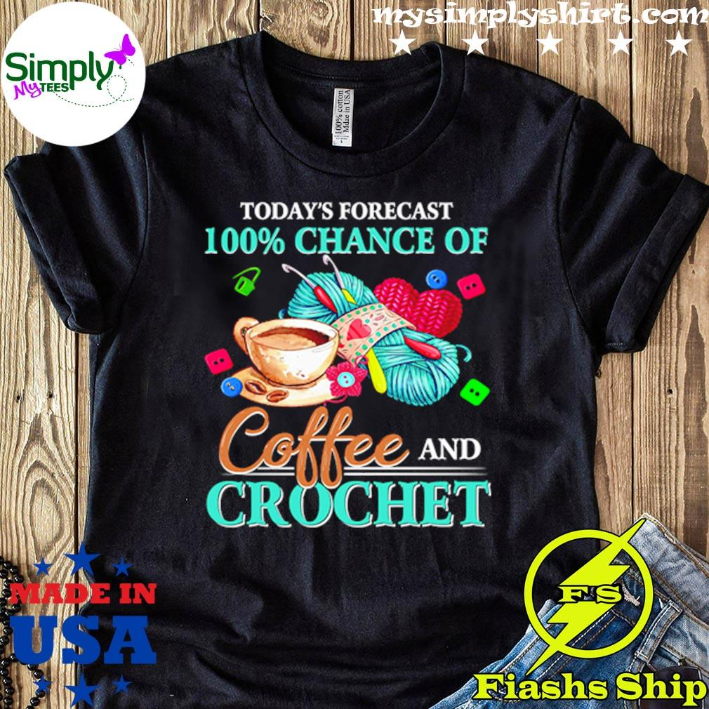 Todays Forecast 100 Chance Of Coffee And Crochet Shirt