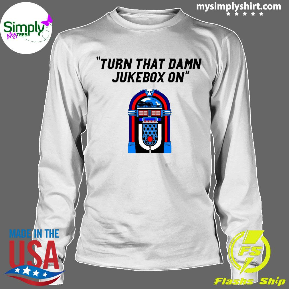 Turn That Damn Jukebox On Shirt Longsleeve