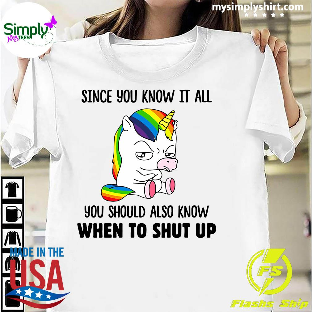 Unicorns Since You Know It All You Should Also Know When To Shut Up Shirt