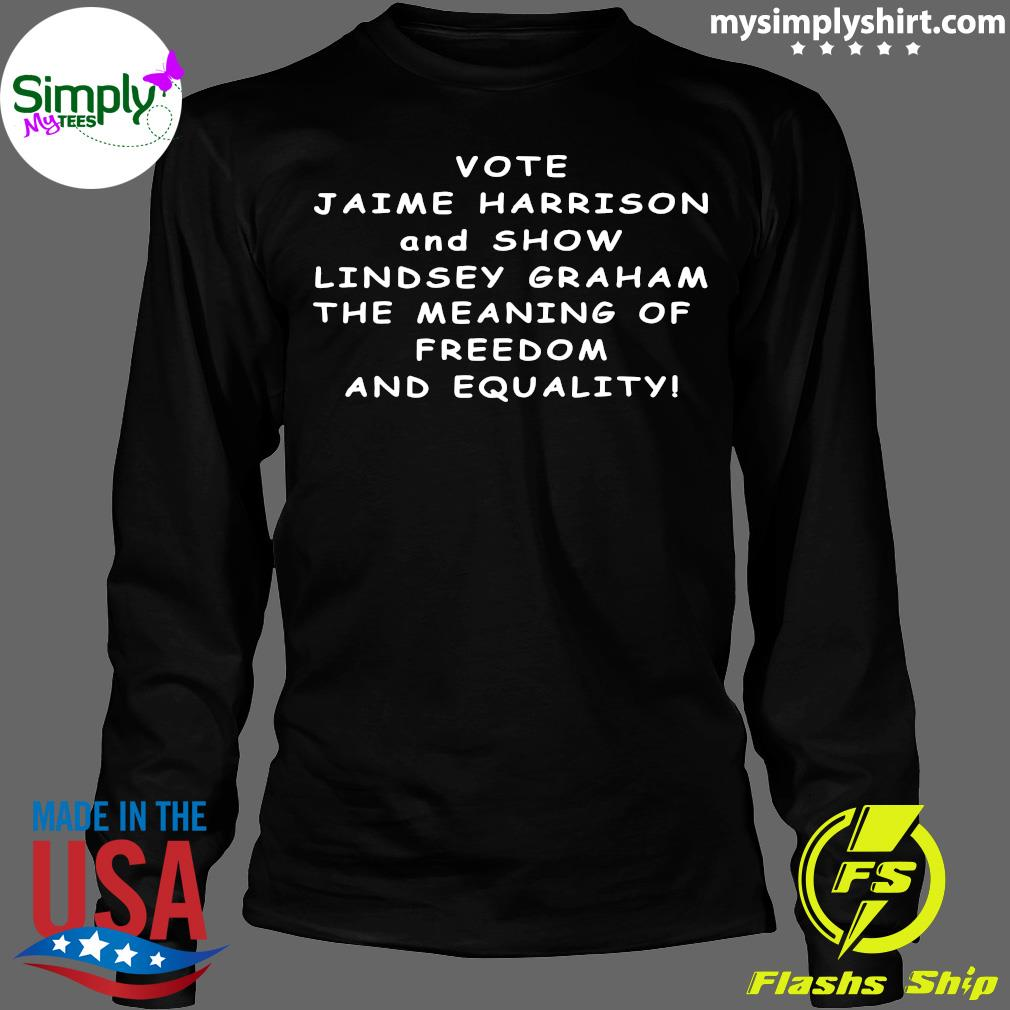 Vote Jaime Harrison And Show Lindsey Graham The Meaning Shirt Longsleeve