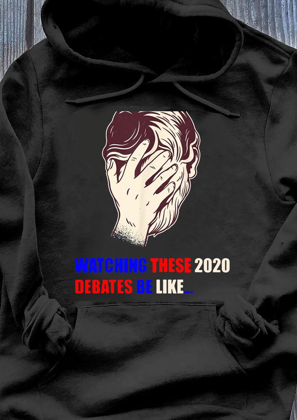 Watching These 2020 Debates Be Like Shirt Hoodie