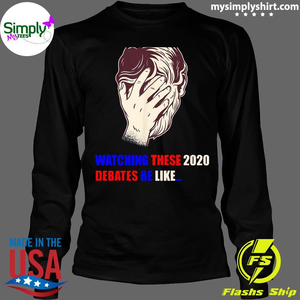 Watching These 2020 Debates Be Like Shirt Longsleeve