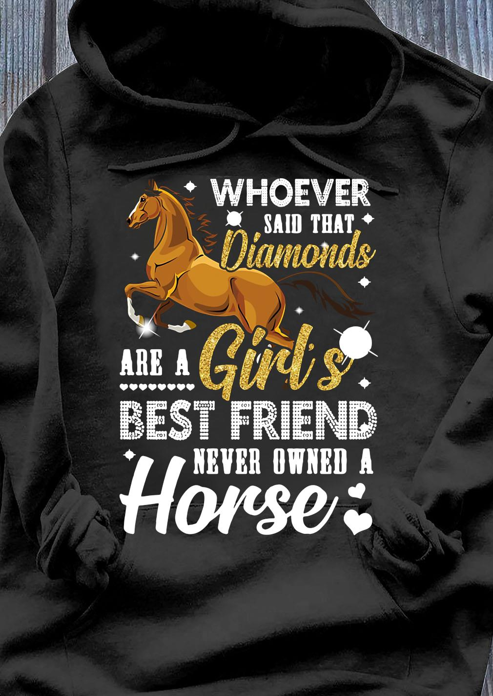 Whoever Said That Diamonds Are A Girl's Best Friend Never Owned A Horse Shirt Hoodie