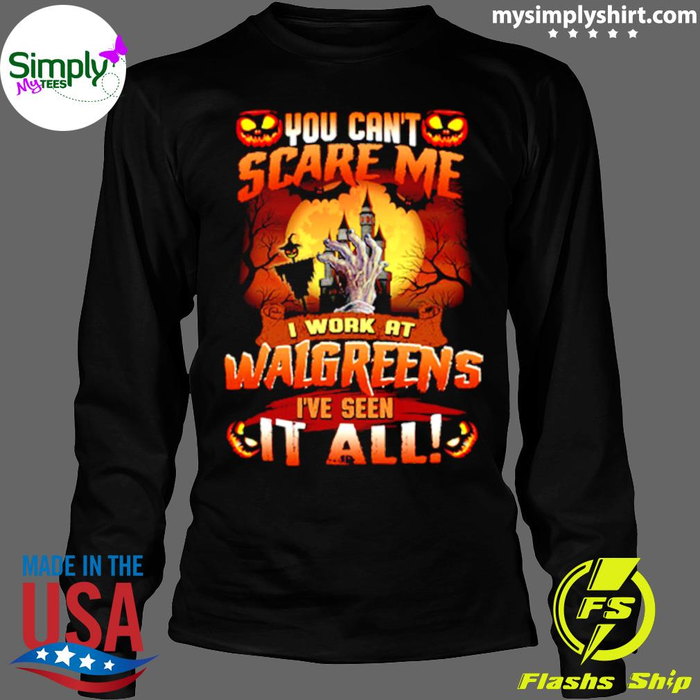You Cant Scare Me I Work At Walgreens Ive Seen It All Shirt Longsleeve