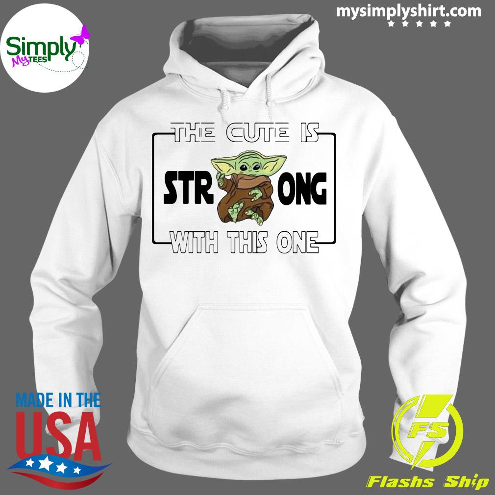 Baby Yoda The Cute Is Strong With This One Shirt Hoodie