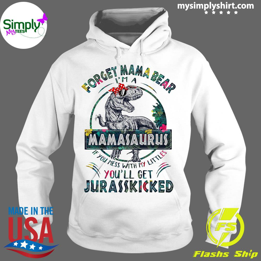 Dinosaurs Forget Mama Bear I'm A Mamasaurus If You Mess With My Littles You'll Get Jurasskicked Shirt Hoodie