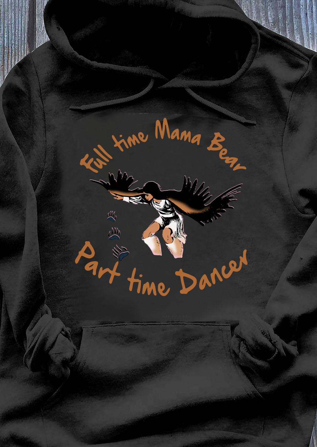 Full Time Mama Bear Part Time Dancer Shirt Hoodie