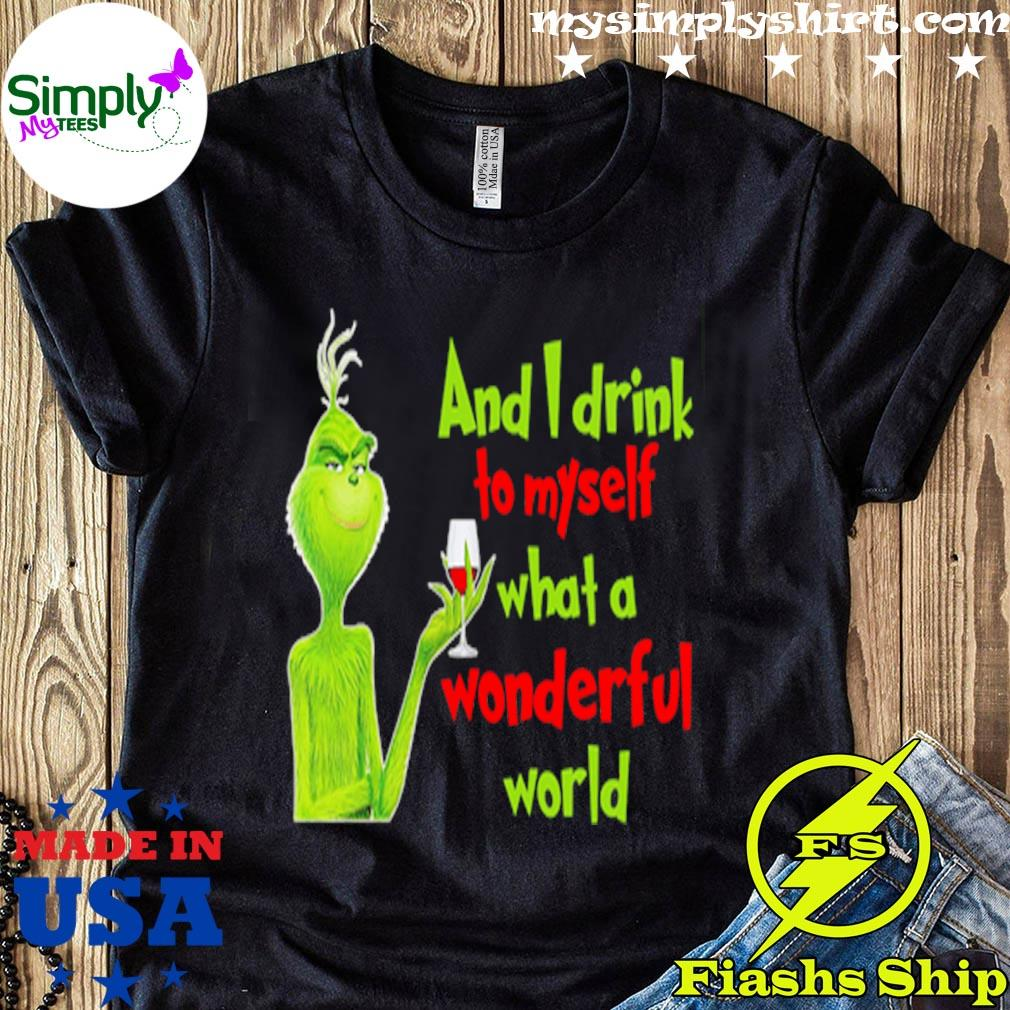 Grinch And I Drink To Myself What A Wonderful World Shirt