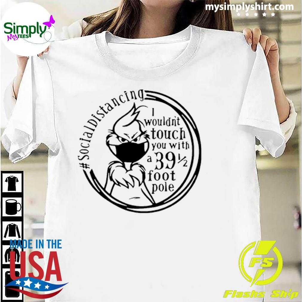 Grinch Social Distancing I Wouldn't Touch You With A 39-5 Foot Pole Shirt