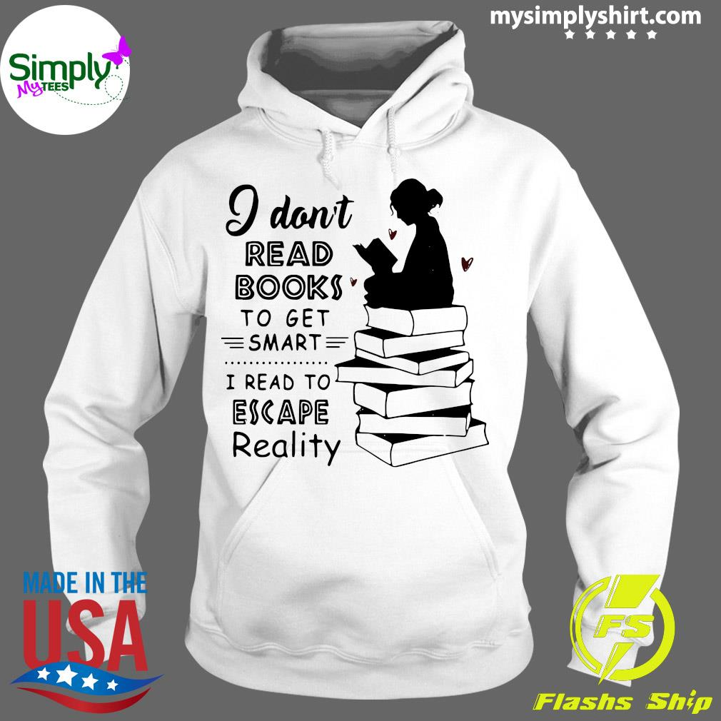 I Don't Read Books To Get Smart I Read To Escape Reality Shirt Hoodie