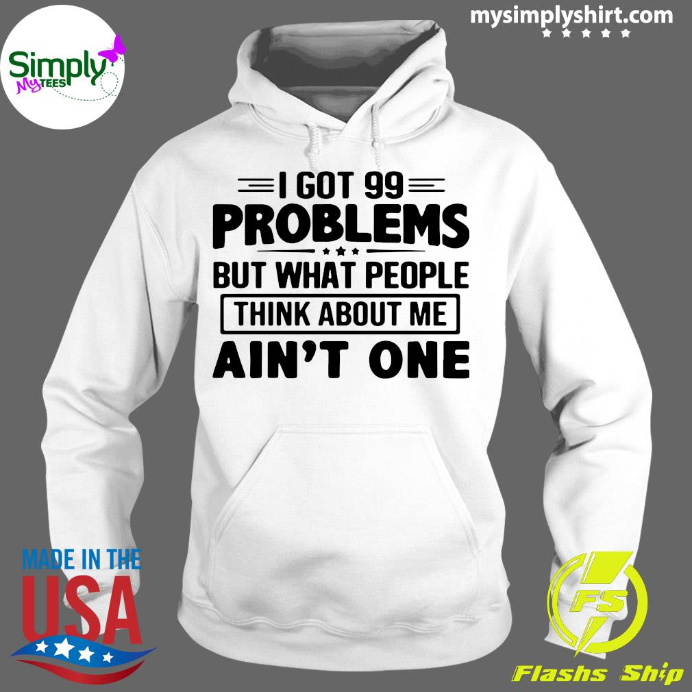 I Got 99 Problems But What People Think About Me Ain't One Shirt Hoodie