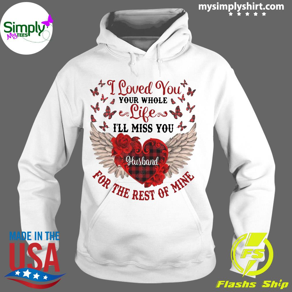 I Loved You Your Whole Life I'll Miss You Husband For The Rest Of Mine Shirt Hoodie