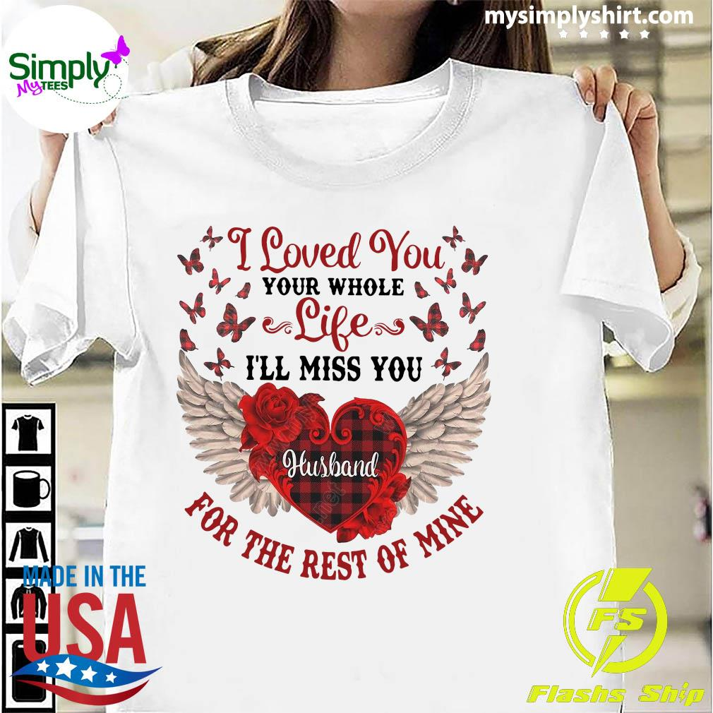 I Loved You Your Whole Life I'll Miss You Husband For The Rest Of Mine Shirt