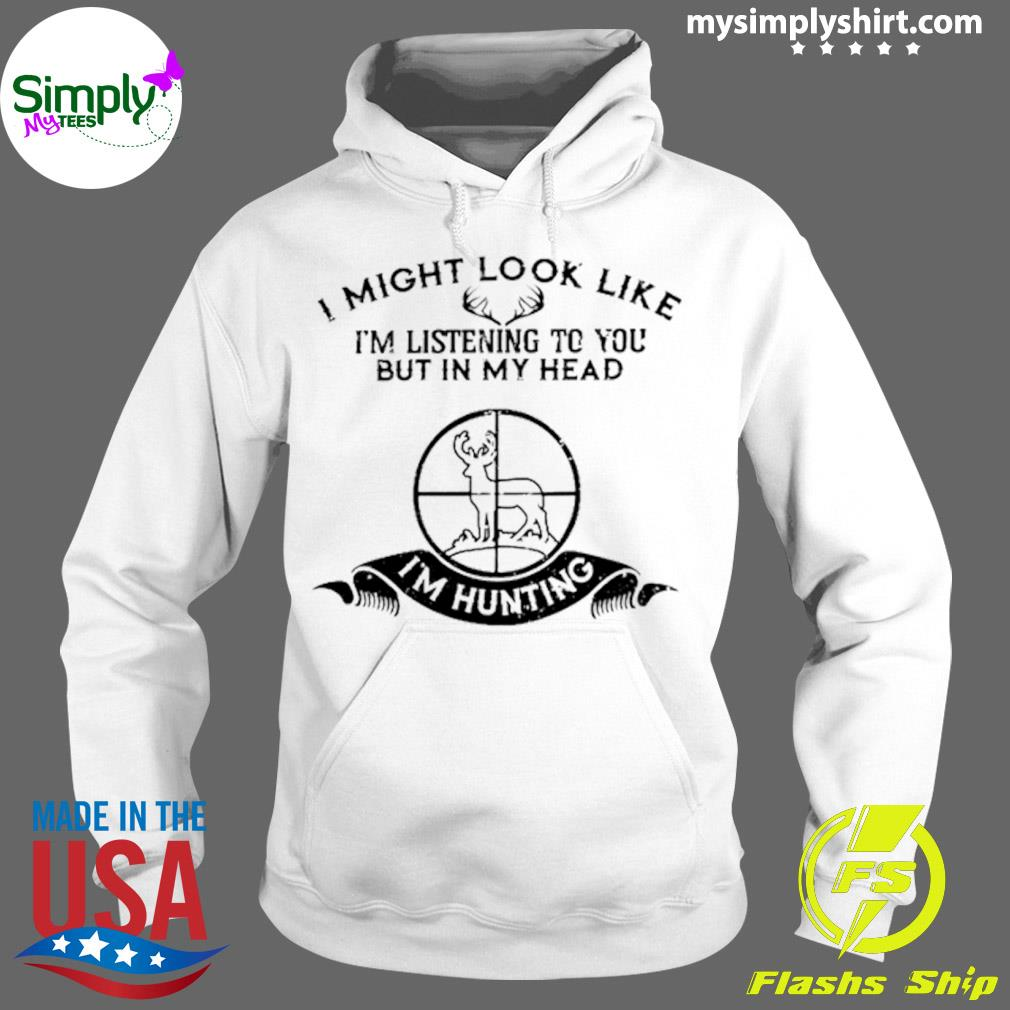 I Might Look Like I'm Listening To You But In My Head I'm Hunting Shirt Hoodie