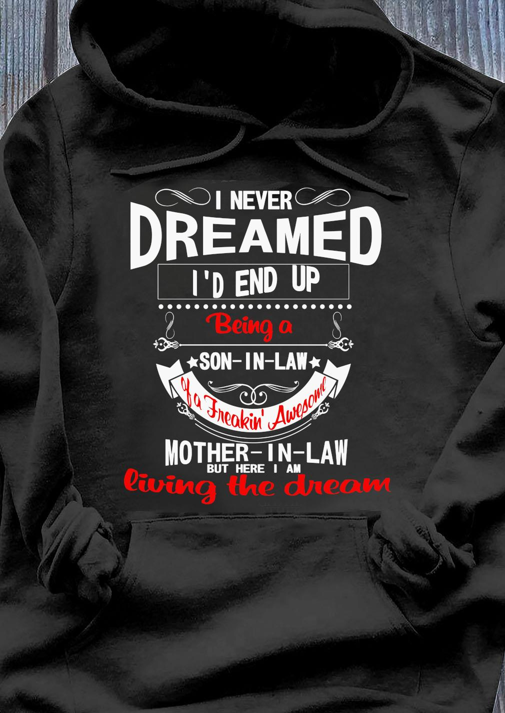 I Never Dreamed I'd End Up Son In Law Of A Freaking' Awesome Mother In Law But Here I Am Living The Dream Shirt Hoodie