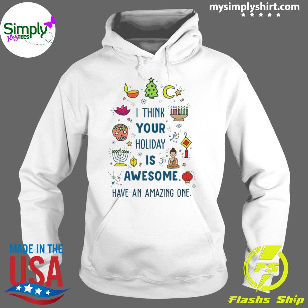 I Think Your Holiday Is Awesome Have An Amazing One Shirt Hoodie