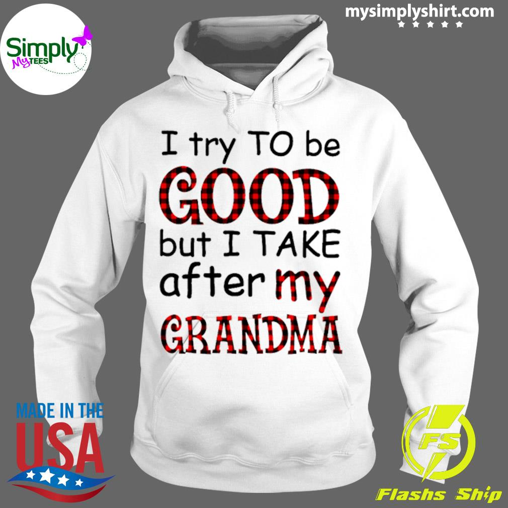 I Try To Be Good But I Take After My Grandma Shirt Hoodie
