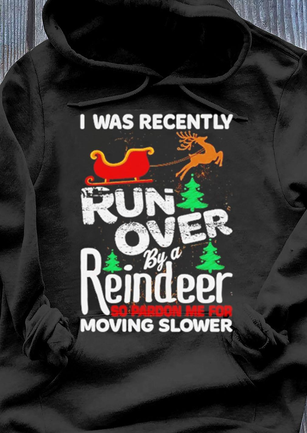 I Was Recently Run Over By A Reindeer So Pardon Me For Moving Slower Shirt Hoodie